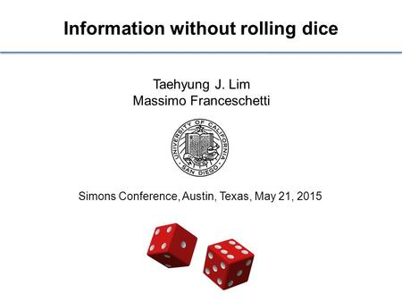 Information without rolling dice Taehyung J. Lim Massimo Franceschetti Simons Conference, Austin, Texas, May 21, 2015.