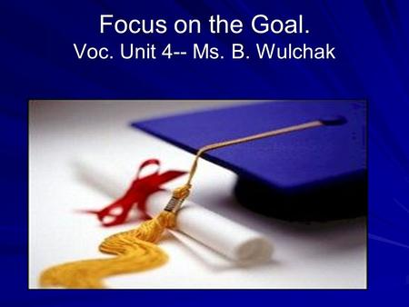 Focus on the Goal. Voc. Unit 4-- Ms. B. Wulchak. By Philip Field 2009 Revised by Twinkle Patel 2010.