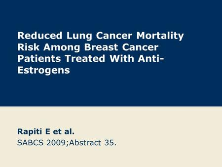 Reduced Lung Cancer Mortality Risk Among Breast Cancer Patients Treated With Anti- Estrogens Rapiti E et al. SABCS 2009;Abstract 35.