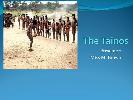 Presenter: Miss M. Brown KWL CHART What you know about the Tainos What you want to know about the Tainos What you have learnt about the Tainos.