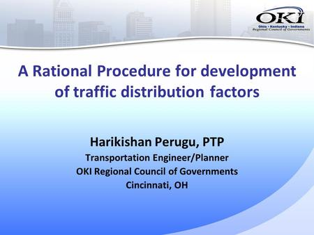 A Rational Procedure for development of traffic distribution factors Harikishan Perugu, PTP Transportation Engineer/Planner OKI Regional Council of Governments.