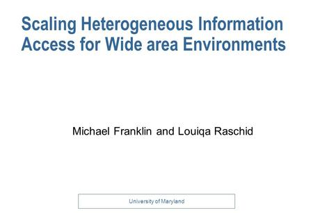 University of Maryland Scaling Heterogeneous Information Access for Wide area Environments Michael Franklin and Louiqa Raschid.
