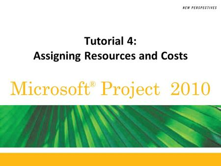 Microsoft Project 2010 ® Tutorial 4: Assigning Resources and Costs.