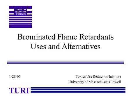Brominated Flame Retardants Uses and Alternatives Toxics Use Reduction Institute University of Massachusetts Lowell TURI TOXICS USE REDUCTION INSTITUTE.
