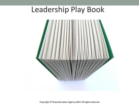 Leadership Play Book Copyright © Texas Education Agency, 2015. All rights reserved.