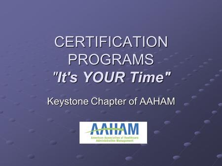 CERTIFICATION PROGRAMS It's YOUR Time Keystone Chapter of AAHAM.