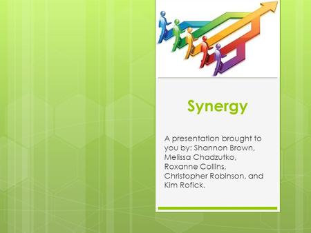 Synergy A presentation brought to you by: Shannon Brown, Melissa Chadzutko, Roxanne Collins, Christopher Robinson, and Kim Rofick.