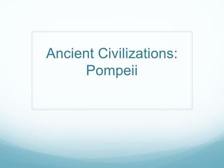 Ancient Civilizations: Pompeii. What is Pompeii? One of the very first civilizations located near modern day Naples, Italy City founded between the sixth.
