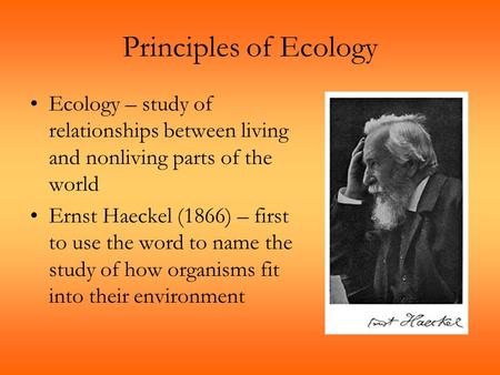 Principles of Ecology Ecology – study of relationships between living and nonliving parts of the world Ernst Haeckel (1866) – first to use the word to.