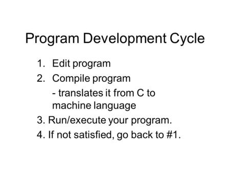 Program Development Cycle 1.Edit program 2.Compile program - translates it from C to machine language 3. Run/execute your program. 4. If not satisfied,