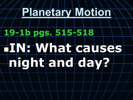 Planetary Motion 19-1b pgs. 515-518 IN: What causes night and day?