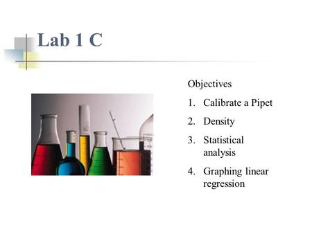 Lab 1 C Objectives 1.Calibrate a Pipet 2.Density 3.Statistical analysis 4.Graphing linear regression.