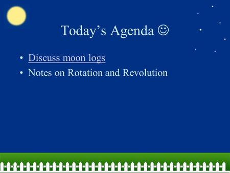 Today's Agenda Discuss moon logs Notes on Rotation and Revolution.