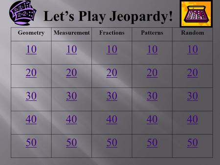 Let's Play Jeopardy! GeometryMeasurementFractionsPatternsRandom 10 20 30 40 50.