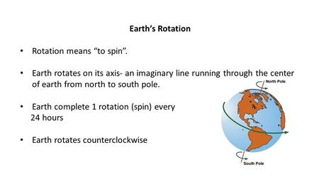 "Earth's Rotation Rotation means ""to spin"". Earth rotates on its axis- an imaginary line running through the center of earth from north to south pole. Earth."