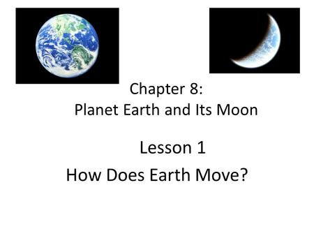 Chapter 8: Planet Earth and Its Moon Lesson 1 How Does Earth Move?