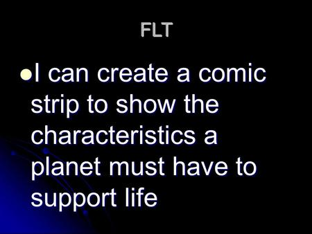 FLT I can create a comic strip to show the characteristics a planet must have to support life I can create a comic strip to show the characteristics a.