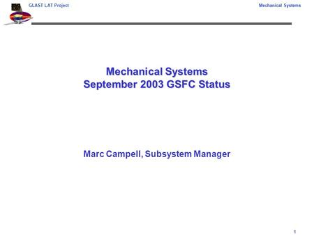 1 GLAST LAT ProjectMechanical Systems Mechanical Systems September 2003 GSFC Status Marc Campell, Subsystem Manager.
