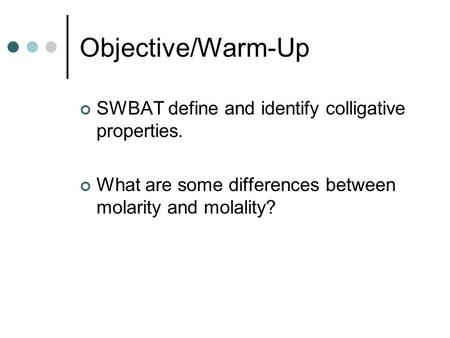 Objective/Warm-Up SWBAT define and identify colligative properties. What are some differences between molarity and molality?