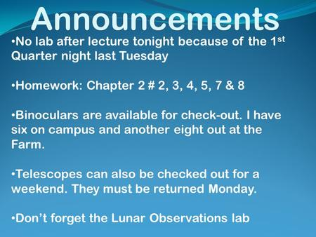 Announcements No lab after lecture tonight because of the 1 st Quarter night last Tuesday Homework: Chapter 2 # 2, 3, 4, 5, 7 & 8 Binoculars are available.