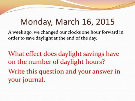 Monday, March 16, 2015 A week ago, we changed our clocks one hour forward in order to save daylight at the end of the day. What effect does daylight savings.