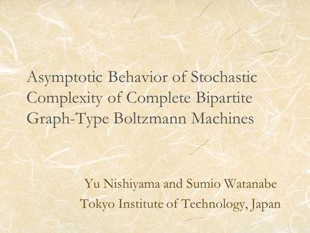 Asymptotic Behavior of Stochastic Complexity of Complete Bipartite Graph-Type Boltzmann Machines Yu Nishiyama and Sumio Watanabe Tokyo Institute of Technology,