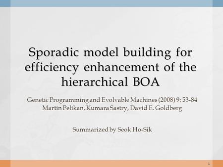 Sporadic model building for efficiency enhancement of the hierarchical BOA Genetic Programming and Evolvable Machines (2008) 9: 53-84 Martin Pelikan, Kumara.