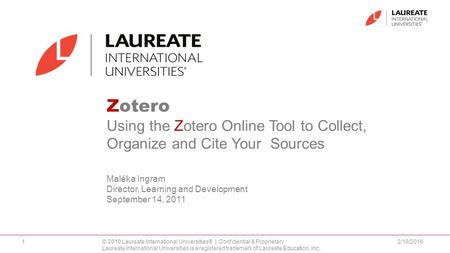 Zotero Using the Zotero Online Tool to Collect, Organize and Cite Your Sources Maléka Ingram Director, Learning and Development September 14, 2011 2/18/20161©