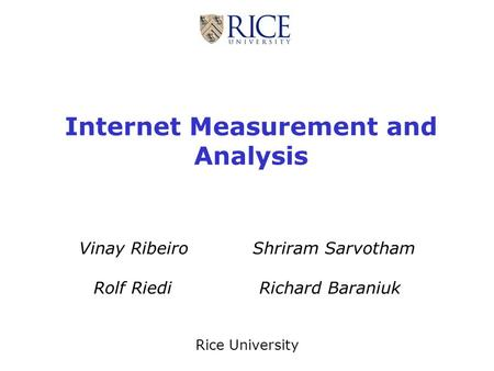 Internet Measurement and Analysis Vinay Ribeiro Shriram Sarvotham Rolf Riedi Richard Baraniuk Rice University.