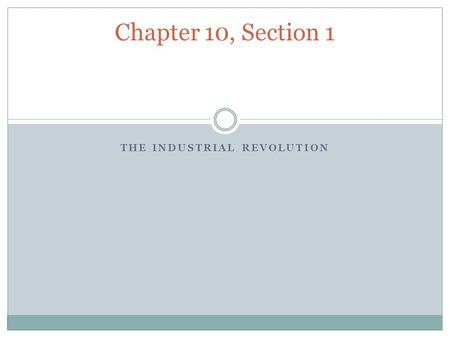 THE INDUSTRIAL REVOLUTION Chapter 10, Section 1. New Ways to Produce Goods Industrial Revolution: a revolution in the war goods were produced Before most.