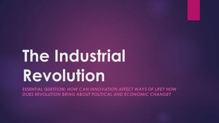 The Industrial Revolution ESSENTIAL QUESTION: HOW CAN INNOVATION AFFECT WAYS OF LIFE? HOW DOES REVOLUTION BRING ABOUT POLITICAL AND ECONOMIC CHANGE?
