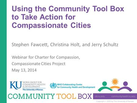 Using the Community Tool Box to Take Action for Compassionate Cities Stephen Fawcett, Christina Holt, and Jerry Schultz Webinar for Charter for Compassion,