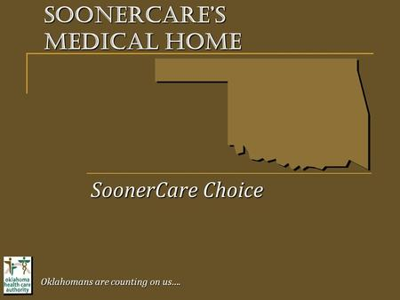 SoonerCare's Medical Home SoonerCare Choice Oklahomans are counting on us….