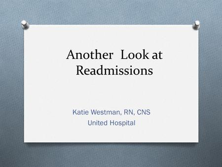Another Look at Readmissions Katie Westman, RN, CNS United Hospital.