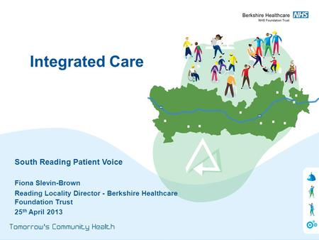 South Reading Patient Voice Fiona Slevin-Brown Reading Locality Director - Berkshire Healthcare Foundation Trust 25 th April 2013 Integrated Care.