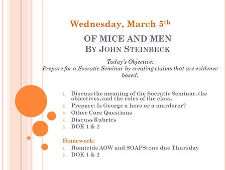 OF MICE AND MEN B Y J OHN S TEINBECK 1. Discuss the meaning of the Socratic Seminar, the objectives, and the roles of the class. 2. Prepare: Is George.