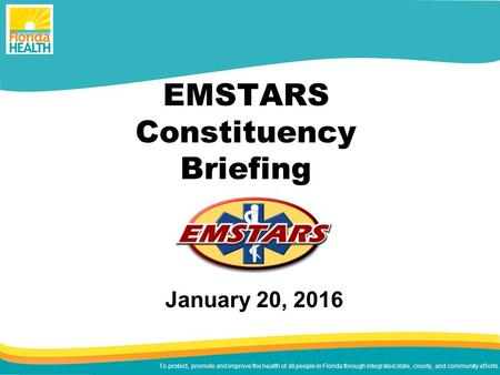 To protect, promote and improve the health of all people in Florida through integrated state, county, and community efforts. EMSTARS Constituency Briefing.