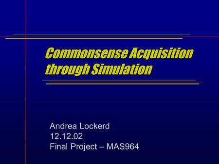 Commonsense Acquisition through Simulation Andrea Lockerd 12.12.02 Final Project – MAS964.