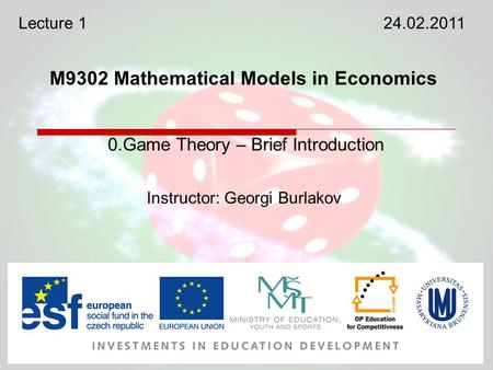 M9302 Mathematical Models in Economics Instructor: Georgi Burlakov 0.Game Theory – Brief Introduction Lecture 124.02.2011.