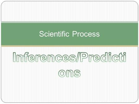 Scientific Process.  What is an INFERENCE? When you explain or interpret things by using past knowledge and observations.  Reasonable Inferences: Make.