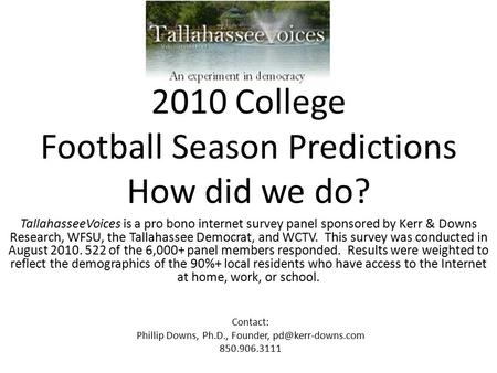 2010 College Football Season Predictions How did we do? TallahasseeVoices is a pro bono internet survey panel sponsored by Kerr & Downs Research, WFSU,