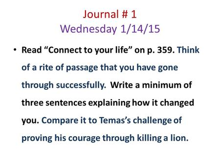 "Journal # 1 Wednesday 1/14/15 Read ""Connect to your life"" on p. 359. Think of a rite of passage that you have gone through successfully. Write a minimum."