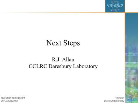 Rob Allan Daresbury Laboratory NW-GRID Training Event 26 th January 2007 Next Steps R.J. Allan CCLRC Daresbury Laboratory.