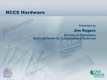 Presented by NCCS Hardware Jim Rogers Director of Operations National Center for Computational Sciences.