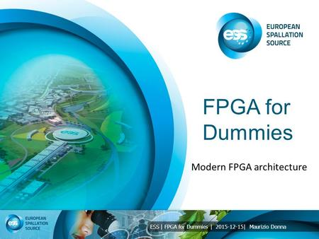 ESS | FPGA for Dummies | 2015-12-15| Maurizio Donna FPGA for Dummies Modern FPGA architecture.