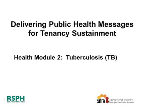 1 Delivering Public Health Messages for Tenancy Sustainment Health Module 2: Tuberculosis (TB)