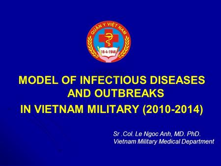 MODEL OF INFECTIOUS DISEASES AND OUTBREAKS IN VIETNAM MILITARY (2010-2014) Sr.Col. Le Ngoc Anh, MD. PhD. Vietnam Military Medical Department.