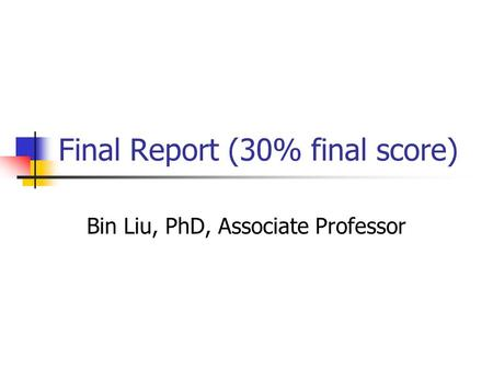 Final Report (30% final score) Bin Liu, PhD, Associate Professor.