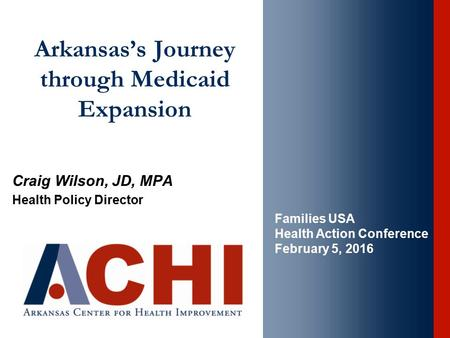 Arkansas's Journey through Medicaid Expansion Craig Wilson, JD, MPA Health Policy Director Families USA Health Action Conference February 5, 2016.