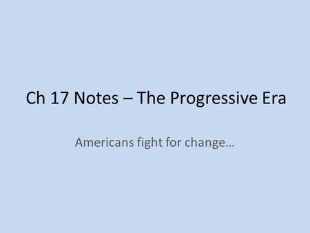 Ch 17 Notes – The Progressive Era Americans fight for change…